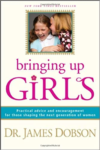 Bringing Up Girls: Practical Advice and Encouragement for Those Shaping the Next Generation of Women: James C. Dobson: 9781414301273: Amazon.com: Books